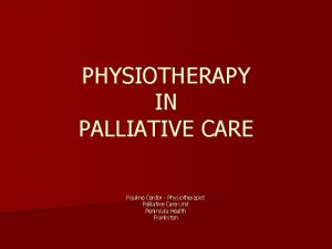 PHYSIOTHERAPY IN PALLIATIVE CARE Pauline Cerdor Physiotherapist Palliative