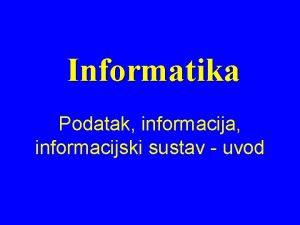 Informatika Podatak informacija informacijski sustav uvod Podatak neobraena