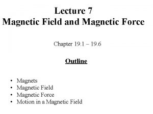 Lecture 7 Magnetic Field and Magnetic Force Chapter