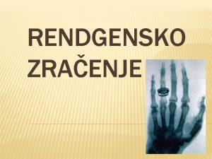RENDGENSKO ZRAENJE Rentgenske ili rendgenske zrake poznate i