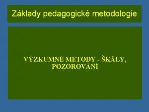 Zklady pedagogick metodologie VZKUMN METODY KLY POZOROVN KLY