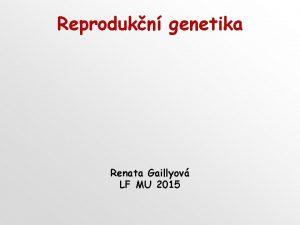 Reprodukn genetika Renata Gaillyov LF MU 2015 Reprodukn