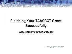 Finishing Your TAACCCT Grant Successfully Understanding Grant Closeout