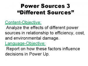 Power Sources 3 Different Sources ContentObjective Analyze the