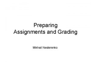 Preparing Assignments and Grading Mikhail Nesterenko Why Assignments