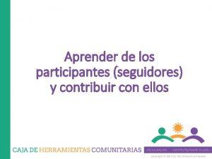 Aprender de los participantes seguidores y contribuir con