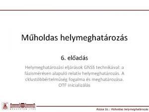 Mholdas helymeghatrozs 6 elads Helymeghatrozsi eljrsok GNSS technikval