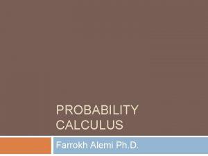 PROBABILITY CALCULUS Farrokh Alemi Ph D Probability Calculus