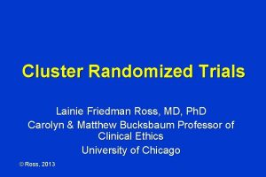 Cluster Randomized Trials Lainie Friedman Ross MD Ph