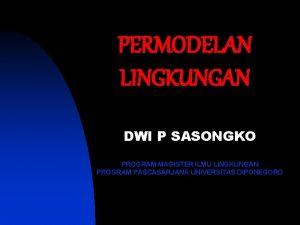 PERMODELAN LINGKUNGAN DWI P SASONGKO PROGRAM MAGISTER ILMU