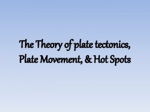 The Theory of plate tectonics Plate Movement Hot