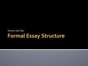 Review and Tips Formal Essay Structure Formal Essay