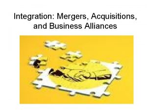 Integration Mergers Acquisitions and Business Alliances What could