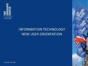 INFORMATION TECHNOLOGY NEW USER ORIENTATION www gc cuny