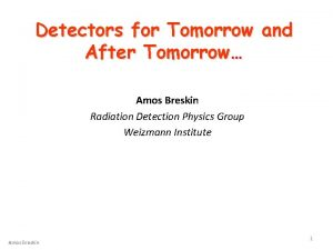 Detectors for Tomorrow and After Tomorrow Amos Breskin