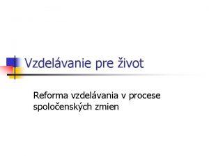 Vzdelvanie pre ivot Reforma vzdelvania v procese spoloenskch
