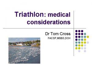 Triathlon medical considerations Dr Tom Cross FACSP MBBS