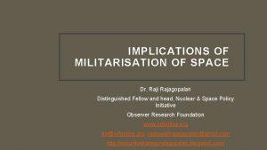 IMPLICATIONS OF MILITARISATION OF SPACE Dr Raji Rajagopalan