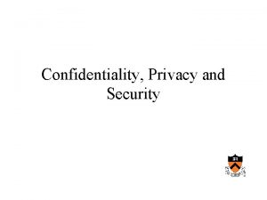 Confidentiality Privacy and Security Privacy The desire of