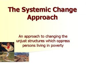 The Systemic Change Approach An approach to changing