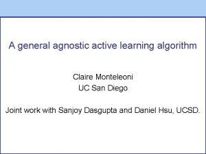 A general agnostic active learning algorithm Claire Monteleoni