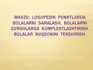MAVZU LOGOPEDIK PUNKTLARDA BOLALARNI SARALASH BOLALARNI GURUHLARGA KOMPLEKTLASHTIRISH