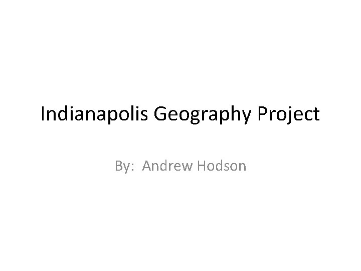 Indianapolis Geography Project By Andrew Hodson Indianapolis Location