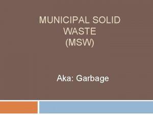 MUNICIPAL SOLID WASTE MSW Aka Garbage Municipal Solid