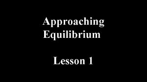 Approaching Equilibrium Lesson 1 Approaching Equilibrium Many chemical