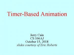 TimerBased Animation Jerry Cain CS 106 AJ October
