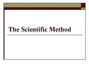 The Scientific Method The Scientific Method o Many