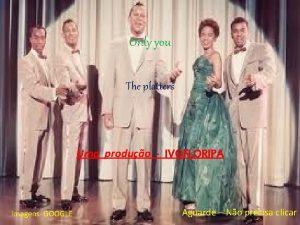 Only you The platters Uma produo IVOFLORIPA Imagens