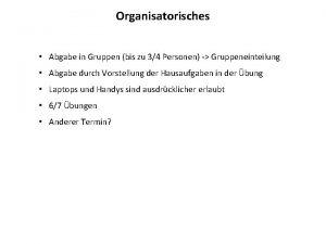 Organisatorisches Abgabe in Gruppen bis zu 34 Personen