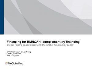 Financing for RMNCAH complementary financing Global Funds engagement
