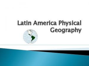 Latin America Physical Geography LA Physical Geography Includes