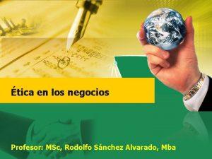tica en los negocios Profesor MSc Rodolfo Snchez