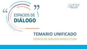 TEMARIO UNIFICADO ESPACIO DE DILOGO AGRICULTURA Es necesario
