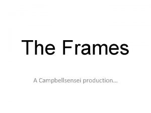 The Frames A Campbellsensei production About the Frames