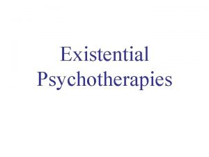 Existential Psychotherapies EXISTENTIAL APPROACHES Way of thinking about