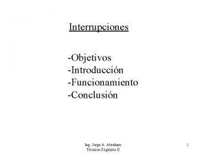 Interrupciones Objetivos Introduccin Funcionamiento Conclusin Ing Jorge A