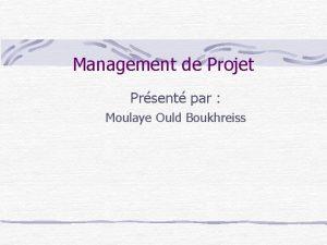 Management de Projet Prsent par Moulaye Ould Boukhreiss