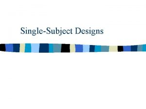 SingleSubject Designs There are two broadly defined approaches