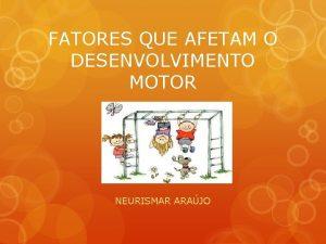 FATORES QUE AFETAM O DESENVOLVIMENTO MOTOR NEURISMAR ARAJO