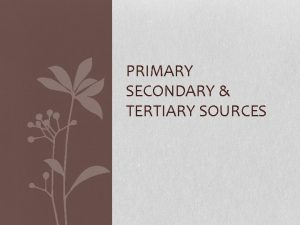 PRIMARY SECONDARY TERTIARY SOURCES Definitions Primary Source It