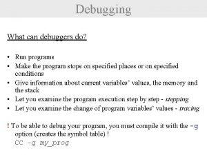 Debugging What can debuggers do Run programs Make
