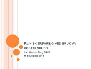 KLINISK ERFARING VED BRUK AV KOSTTILSKUDD Kari Hansen