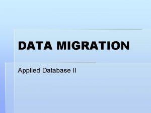 DATA MIGRATION Applied Database II DEFINITION Data migration