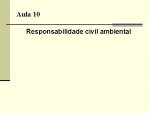 Aula 10 Responsabilidade civil ambiental Direito ambiental Trs