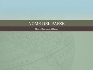 NOME DEL PAESE Nome Insegnate Classe POSIZIONE GEOGRAFICA