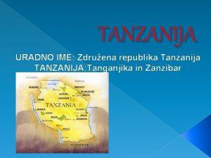 TANZANIJA URADNO IME Zdruena republika Tanzanija TANZANIJA Tanganjika